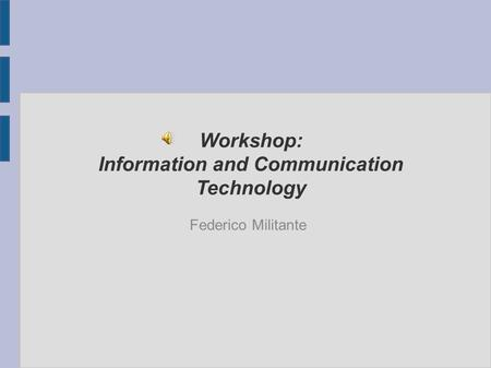 Workshop: Information and Communication Technology Federico Militante.