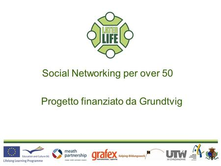 Social Networking for Senior Citizens A Grundtvig Funded Project Social Networking per over 50 Progetto finanziato da Grundtvig.