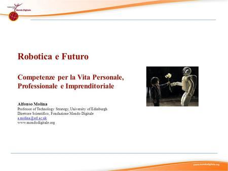Robotica e Futuro Competenze per la Vita Personale, Professionale e Imprenditoriale Alfonso Molina Professor of Technology Strategy, University of Edinburgh.