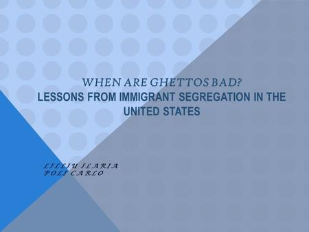 WHEN ARE GHETTOS BAD? LESSONS FROM IMMIGRANT SEGREGATION IN THE UNITED STATES LILLIU ILARIA POLI CARLO.