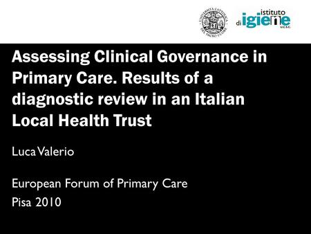 Assessing Clinical Governance in Primary Care. Results of a diagnostic review in an Italian Local Health Trust Luca Valerio European Forum of Primary Care.