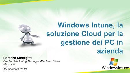 Windows Intune, la soluzione Cloud per la gestione dei PC in azienda Lorenzo Santagata Product Marketing Manager Windows Client Microsoft 15 dicembre 2010.