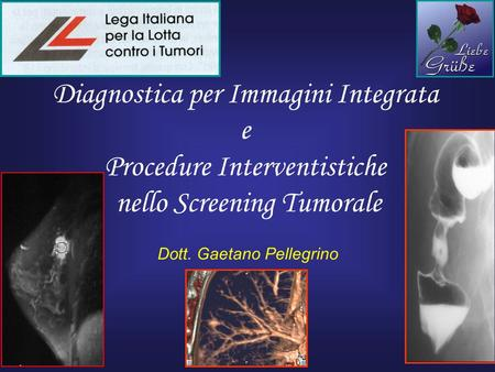 Diagnostica per Immagini Integrata e Procedure Interventistiche nello Screening Tumorale Dott. Gaetano Pellegrino.