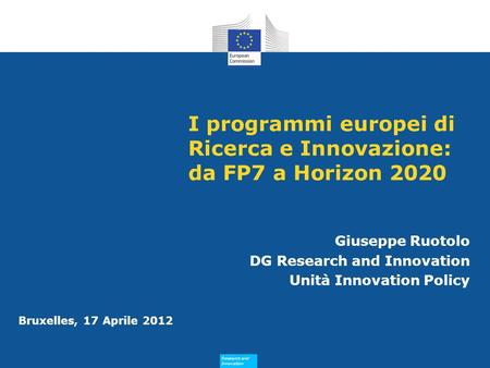 Research and Innovation Research and Innovation Bruxelles, 17 Aprile 2012 I programmi europei di Ricerca e Innovazione: da FP7 a Horizon 2020 Giuseppe.