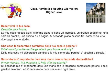 Casa, Famiglia e Routine Giornaliera Higher Level Descrivimi la tua casa. Describe your house. La mia casa ha due piani. Al primo piano ci sono un ingresso,