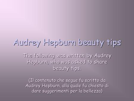 Audrey Hepburn beauty tips The following was written by Audrey Hepburn, who was asked to share beauty tips. (Il contenuto che segue fu scritto da Audrey.