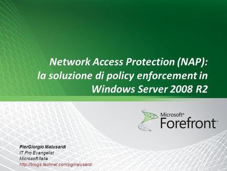 Network Access Protection (NAP): la soluzione di policy enforcement in Windows Server 2008 R2 PierGiorgio Malusardi IT Pro Evangelist Microsoft Italia.