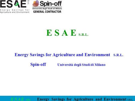 E S A E S.R.L. Energy Savings for Agriculture and Environment S.R.L. E S A E S.R.L. Energy Savings for Agriculture and Environment S.R.L. Spin-off Università