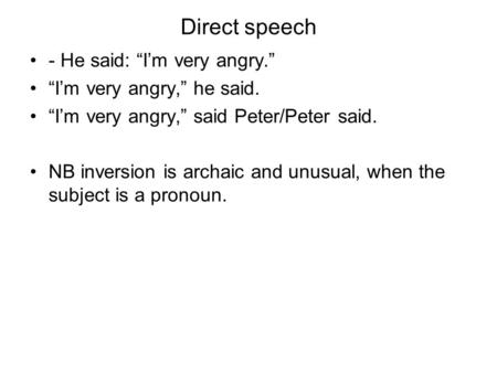 Direct speech - He said: Im very angry. Im very angry, he said. Im very angry, said Peter/Peter said. NB inversion is archaic and unusual, when the subject.