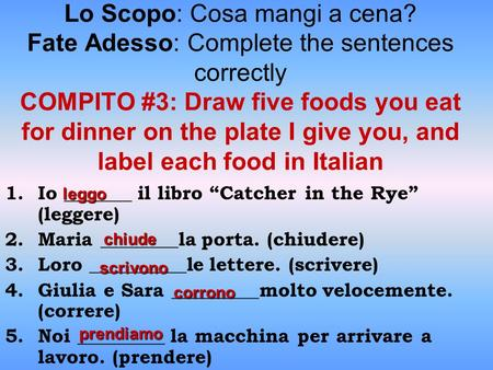 Lo Scopo: Cosa mangi a cena? Fate Adesso: Complete the sentences correctly COMPITO #3: Draw five foods you eat for dinner on the plate I give you, and.