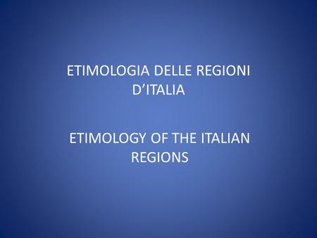 ETIMOLOGIA DELLE REGIONI DITALIA ETIMOLOGY OF THE ITALIAN REGIONS.