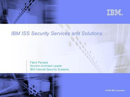 © 2009 IBM Corporation IBM ISS Security Services and Solutions Fabio Panada Solution Architect Leader IBM Internet Security Systems.