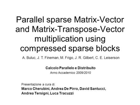 Parallel sparse Matrix-Vector and Matrix-Transpose-Vector multiplication using compressed sparse blocks Presentazione a cura di: Marco Cherubini, Andrea.