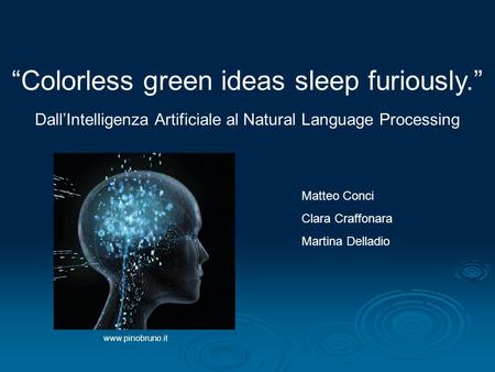 DallIntelligenza Artificiale al Natural Language Processing Matteo Conci Clara Craffonara Martina Delladio Colorless green ideas sleep furiously. www.pinobruno.it.