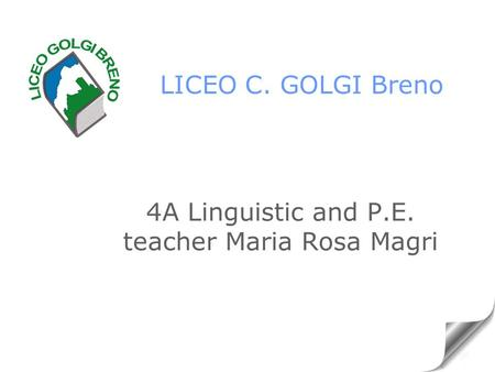 LICEO C. GOLGI Breno 4A Linguistic and P.E. teacher Maria Rosa Magri.