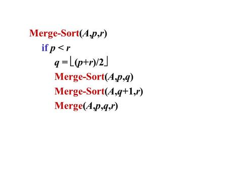Merge-Sort(A,p,r) if p < r q = (p+r)/2 Merge-Sort(A,p,q) Merge-Sort(A,q+1,r) Merge(A,p,q,r)