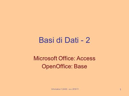 Informatica 1 (SAM) - a.a. 2010/11 1 Basi di Dati - 2 Microsoft Office: Access OpenOffice: Base.