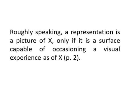 Roughly speaking, a representation is a picture of X, only if it is a surface capable of occasioning a visual experience as of X (p. 2).