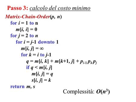 Matrix-Chain-Order(p, n) for i = 1 to n m[i, i] = 0 for j = 2 to n for i = j-1 downto 1 m[i, j] = for k = i to j-1 q = m[i, k] + m[k+1, j] + p i-1 p k.