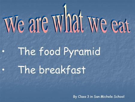 The food Pyramid The breakfast We are what we eat