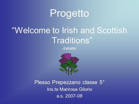 Progetto Welcome to Irish and Scottish Traditions -Estratto- Plesso Prepezzano classe 5° Ins.te Marirosa Gliorio a.s. 2007-08.