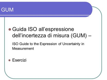 GUM Guida ISO allespressione dellincertezza di misura (GUM) – ISO Guide to the Expression of Uncertainty in Measurement Esercizi.