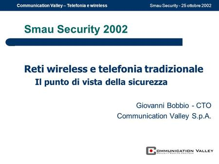 Smau Security - 25 ottobre 2002Communication Valley – Telefonia e wireless Smau Security 2002 Reti wireless e telefonia tradizionale Il punto di vista.