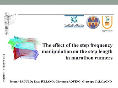 Palermo, 6 ottobre 2012 Johnny PADULO; Enzo IULIANO; Giovanna AQUINO; Giuseppe CALCAGNO The effect of the step frequency manipulation on the step length.