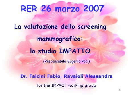 1 La valutazione dello screening mammografico: lo studio IMPATTO (Responsabile Eugenio Paci) Dr. Falcini Fabio, Ravaioli Alessandra for the IMPACT working.