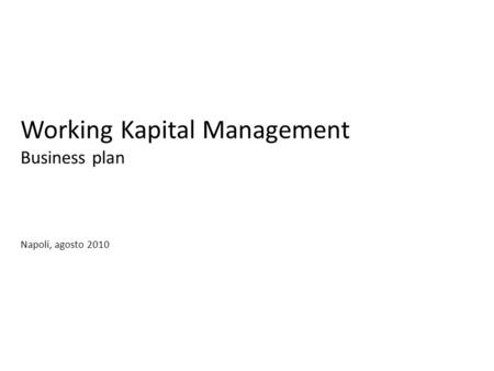 Working Kapital Management Business plan Napoli, agosto 2010.