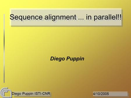 4/10/2005 Diego Puppin ISTI-CNR Sequence alignment... in parallel!! Diego Puppin.