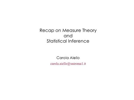 Recap on Measure Theory and Statistical Inference Carola Aiello