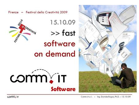 Firenze – Festival della Creatività 2009 Comm.it s.r.l. – Ing. Davide Rogai, Ph.D. – 15.10.09 Software >> fast on demand 15.10.09 software.
