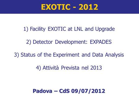 EXOTIC - 2012 1) Facility EXOTIC at LNL and Upgrade 2) Detector Development: EXPADES 3) Status of the Experiment and Data Analysis 4) Attività Prevista.