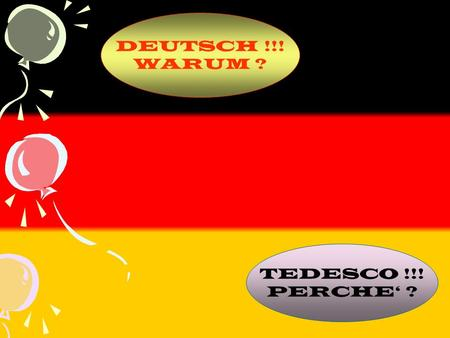 DEUTSCH !!! WARUM ? TEDESCO !!! PERCHE' ?.