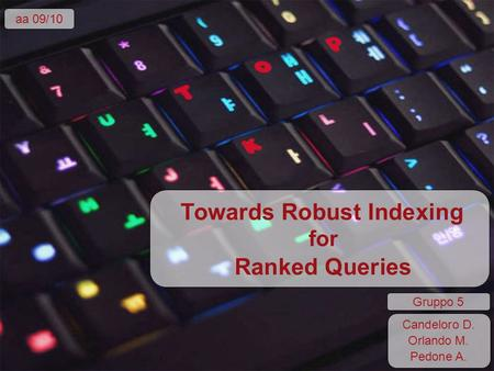 Towards Robust Indexing for Ranked Queries aa 09/10 Candeloro D. Orlando M. Pedone A. Gruppo 5.