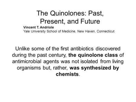 The Quinolones: Past, Present, and Future Vincent T. Andriole Yale University School of Medicine, New Haven, Connecticut Unlike some of the first antibiotics.