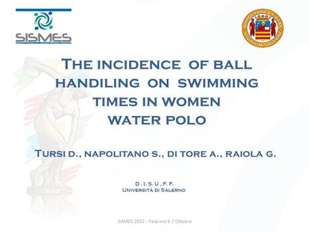 SISMES 2012 - Palermo 5-7 Ottobre The incidence of ball handiling on swimming times in women water polo Tursi d., napolitano s., di tore a., raiola g.