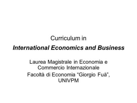 Curriculum in International Economics and Business Laurea Magistrale in Economia e Commercio Internazionale Facoltà di Economia Giorgio Fuà, UNIVPM.