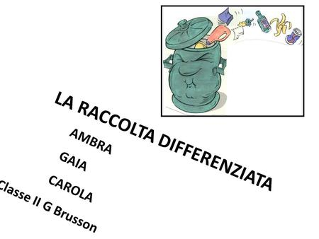 LA RACCOLTA DIFFERENZIATA AMBRA GAIA CAROLA Classe II G Brusson.
