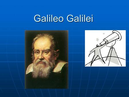Galileo Galilei. An Anatomy of the World By John Donne 1572–1631 And new philosophy calls all in doubt, The element of fire is quite put out, The sun.