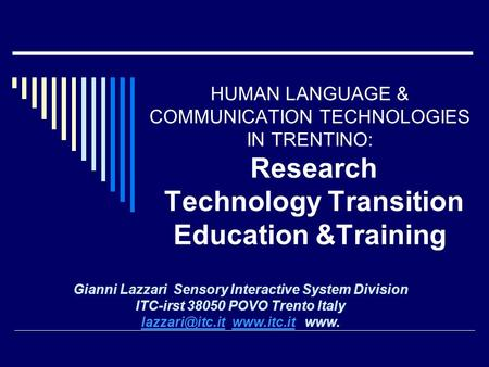 HUMAN LANGUAGE & COMMUNICATION TECHNOLOGIES IN TRENTINO: Research Technology Transition Education &Training Gianni Lazzari Sensory Interactive System Division.