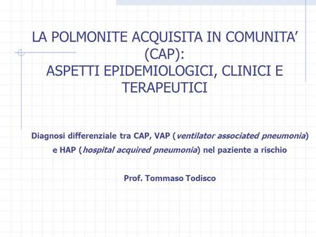 LA POLMONITE ACQUISITA IN COMUNITA (CAP): ASPETTI EPIDEMIOLOGICI, CLINICI E TERAPEUTICI Diagnosi differenziale tra CAP, VAP (ventilator associated pneumonia)