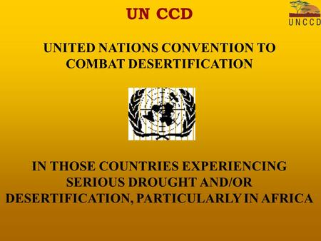 UN CCD UNITED NATIONS CONVENTION TO COMBAT DESERTIFICATION IN THOSE COUNTRIES EXPERIENCING SERIOUS DROUGHT AND/OR DESERTIFICATION, PARTICULARLY IN AFRICA.