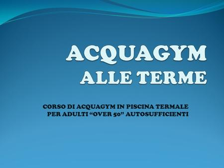 "ACQUAGYM ALLE TERME CORSO DI ACQUAGYM IN PISCINA TERMALE PER ADULTI ""OVER 50"" AUTOSUFFICIENTI."