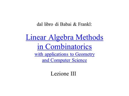 Linear Algebra Methods in Combinatorics with applications to Geometry and Computer Science Lezione III dal libro di Babai & Frankl: