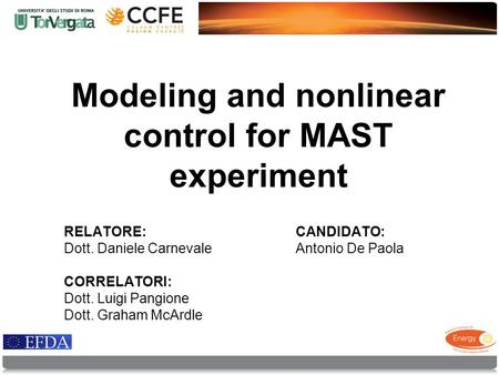 Modeling and nonlinear control for MAST experiment RELATORE: Dott. Daniele Carnevale CORRELATORI: Dott. Luigi Pangione Dott. Graham McArdle CANDIDATO:
