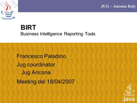 JUG – Ancona Italy BIRT Business Intelligence Reporting Tools Francesco Paladino Jug coordinator Jug Ancona Meeting del 18/04/2007.