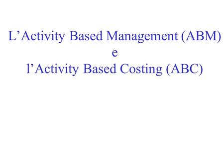 LActivity Based Management (ABM) e lActivity Based Costing (ABC)