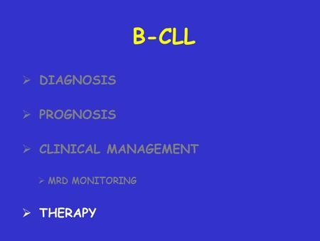 B-CLL DIAGNOSIS PROGNOSIS CLINICAL MANAGEMENT MRD MONITORING THERAPY.